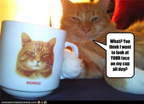 What? You think I want to look at YOUR face on my cup all day?