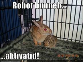 Robot bunneh...  ...aktivatid!