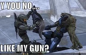 Y YOU NO....  LIKE MY GUN?