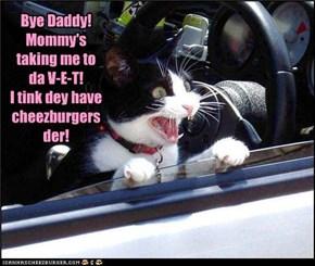 Bye Daddy! Mommy's taking me to da V-E-T!  I tink dey have cheezburgers der!