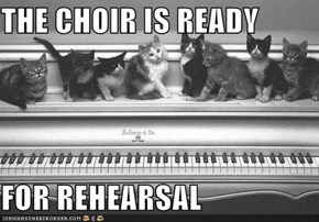 THE CHOIR IS READY  FOR REHEARSAL