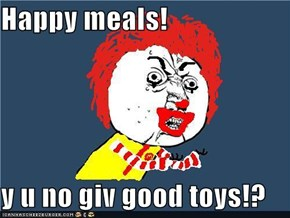 Happy meals!  y u no giv good toys!?