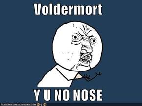 Voldermort  Y U NO NOSE