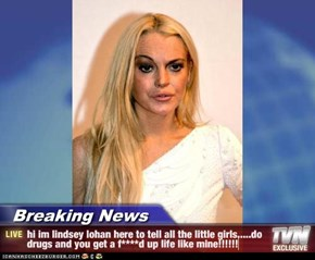 Breaking News - hi im lindsey lohan here to tell all the little girls.....do drugs and you get a f****d up life like mine!!!!!!