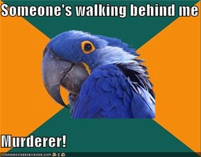 Someone's walking behind me  Murderer!