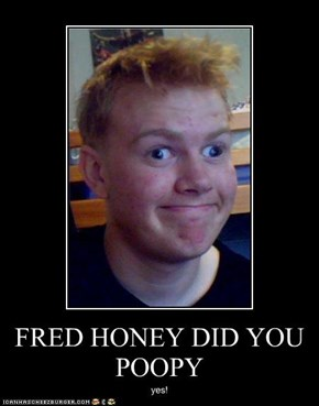 FRED HONEY DID YOU POOPY