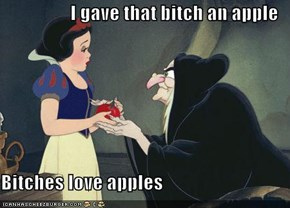 I gave that bitch an apple  Bitches love apples