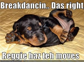Breakdancin.. Das right,   Reggie haz teh moves