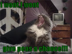 I wont,I wont  give peas a chance!!!