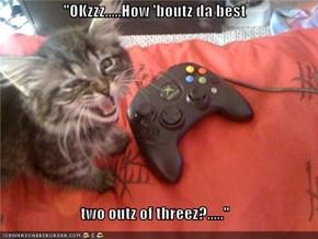 """""""OKzzz.....How 'boutz da best  two outz of threez?....."""""""