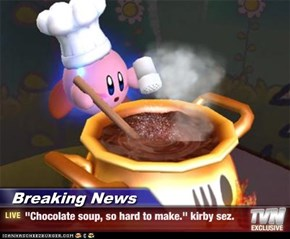"Breaking News - ""Chocolate soup, so hard to make."" kirby sez."