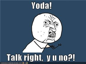 Yoda!  Talk right,  y u no?!