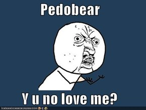 Pedobear  Y u no love me?