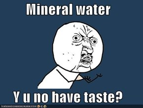 Mineral water  Y u no have taste?