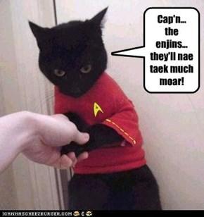Cap'n... the enjins... they'll nae taek much moar!