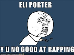 ELI PORTER  Y U NO GOOD AT RAPPING