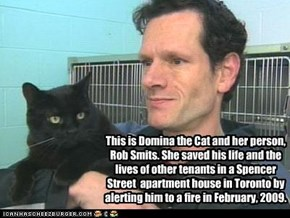 This is Domina the Cat and her person, Rob Smits. She saved his life and the lives of other tenants in a Spencer Street  apartment house in Toronto by alerting him to a fire in February, 2009.