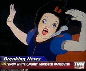 Breaking News - SNOW WHITE CAUGHT, MONSTER HANGOVER!