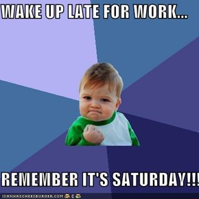 WAKE UP LATE FOR WORK...  REMEMBER IT'S SATURDAY!!!
