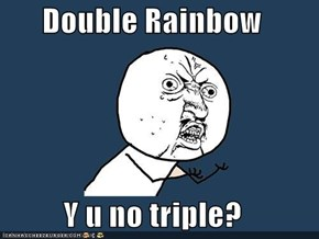 Double Rainbow  Y u no triple?