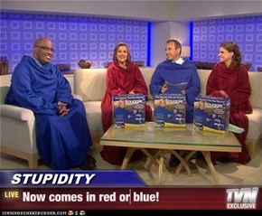STUPIDITY - Now comes in red or blue!