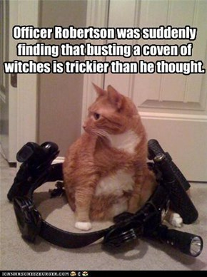 Officer Robertson was suddenly finding that busting a coven of witches is trickier than he thought.