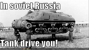 In soviet Russia  Tank drive you!