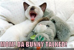 MOM! DA BUNNY TALKED!