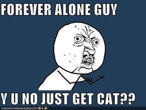 FOREVER ALONE GUY  Y U NO JUST GET CAT??