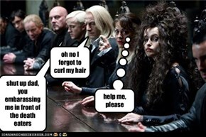 shut up dad, you embarassing me in front of the death eaters