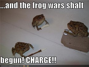 ...and the frog wars shalt  begun! CHARGE!!