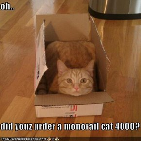 oh..  did youz urder a monorail cat 4000?