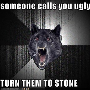 someone calls you ugly  TURN THEM TO STONE