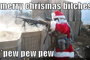 merry chrismas bitches  *pew pew pew