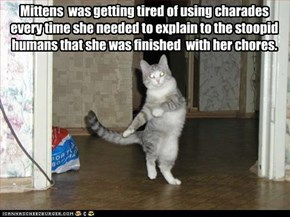 Mittens  was getting tired of using charades every time she needed to explain to the stoopid humans that she was finished  with her chores.