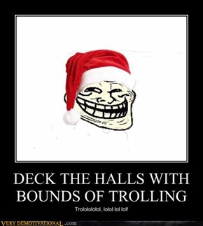 DECK THE HALLS WITH BOUNDS OF TROLLING