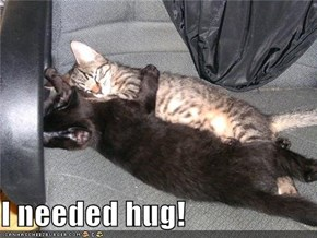 I needed hug!