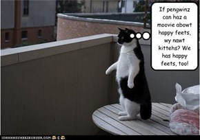If pengwinz can haz a moovie abowt happy feets, wy nawt kittehs? We has happy feets, too!