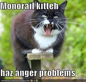 Monorail kitteh  haz anger problems