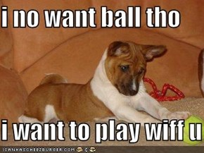 i no want ball tho  i want to play wiff u