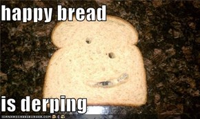 happy bread  is derping