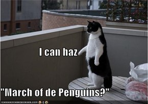 "I can haz  ""March of de Penguins?"""