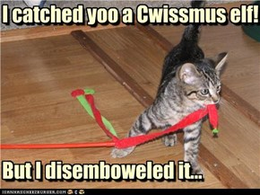 I catched yoo a Cwissmus elf!      But I disemboweled it...