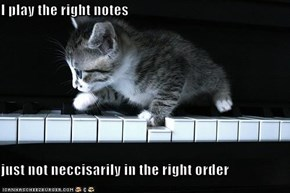 I play the right notes  just not neccisarily in the right order