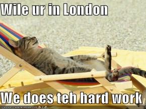 Wile ur in London  We does teh hard work