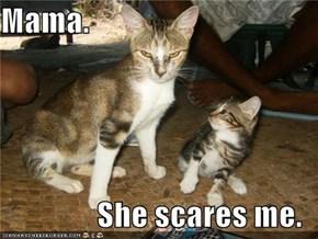 Mama.  She scares me.
