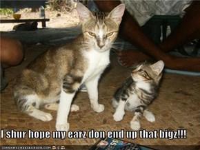 I shur hope my earz don end up that bigz!!!