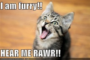 I am furry!!  HEAR ME RAWR!!