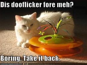 Dis dooflicker fore meh?  Boring. Take it back.
