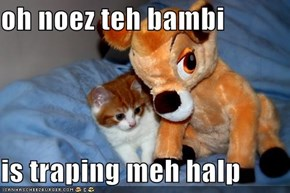 oh noez teh bambi  is traping meh halp
